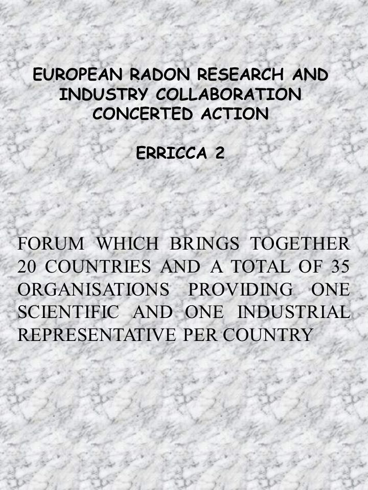 EUROPEAN RADON RESEARCH AND INDUSTRY COLLABORATION CONCERTED ACTION ERRICCA 2 FORUM WHICH BRINGS TOGETHER 20 COUNTRIES AND A TOTAL OF 35 ORGANISATIONS PROVIDING ONE SCIENTIFIC AND ONE INDUSTRIAL REPRESENTATIVE PER COUNTRY