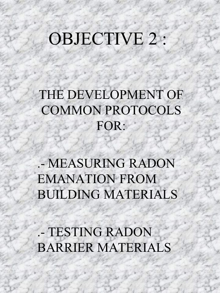 OBJECTIVE 2 : THE DEVELOPMENT OF COMMON PROTOCOLS FOR:.- MEASURING RADON EMANATION FROM BUILDING MATERIALS.- TESTING RADON BARRIER MATERIALS