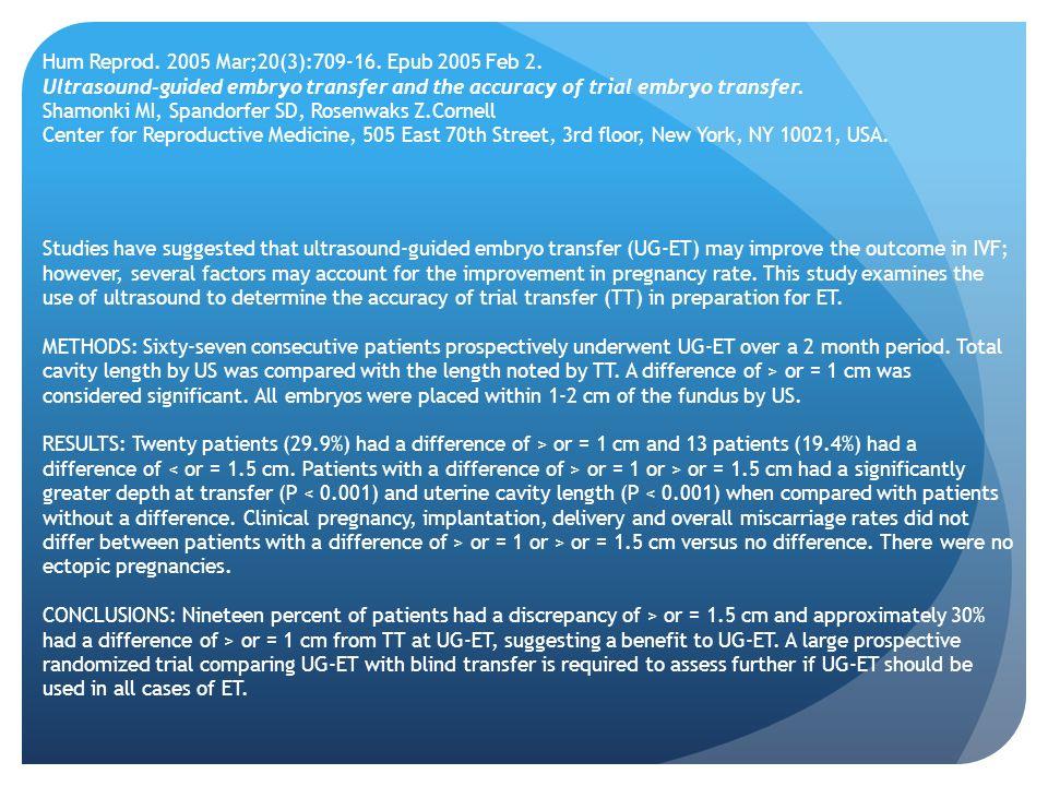 Hum Reprod. 2005 Mar;20(3):709-16. Epub 2005 Feb 2. Ultrasound-guided embryo transfer and the accuracy of trial embryo transfer. Shamonki MI, Spandorf