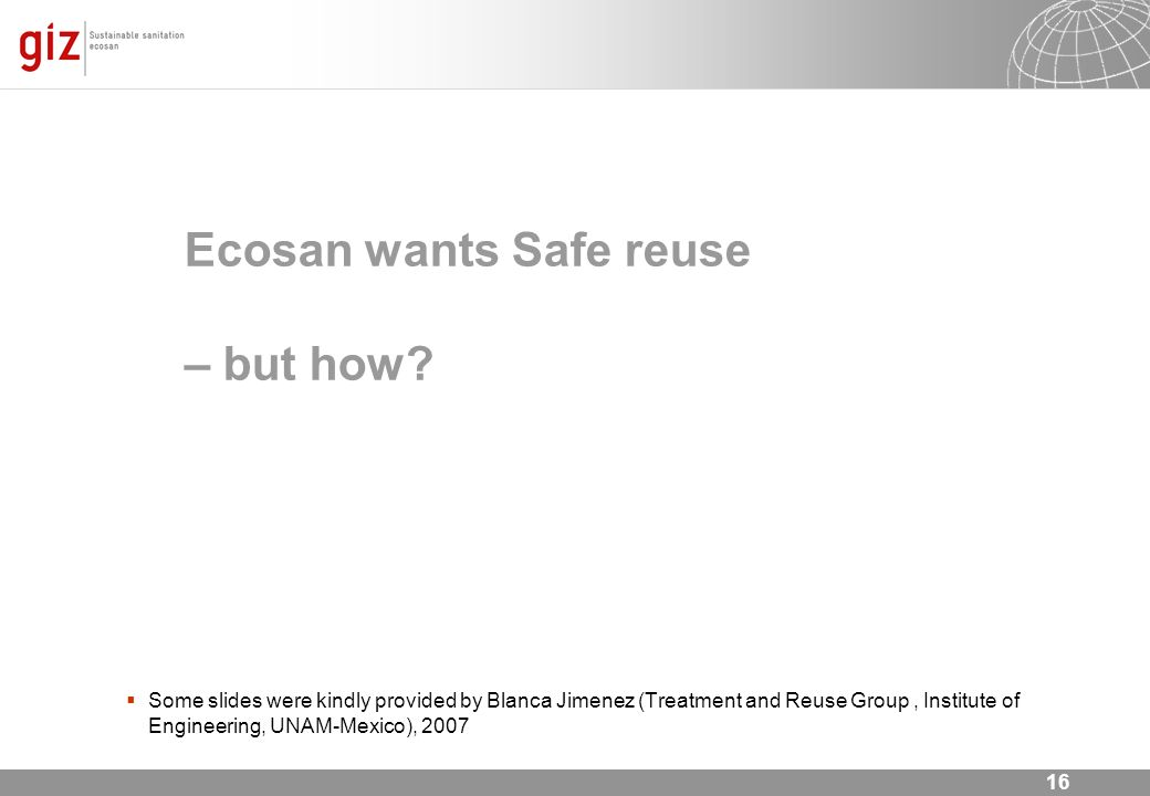 16 Ecosan wants Safe reuse – but how? Some slides were kindly provided by Blanca Jimenez (Treatment and Reuse Group, Institute of Engineering, UNAM-Me