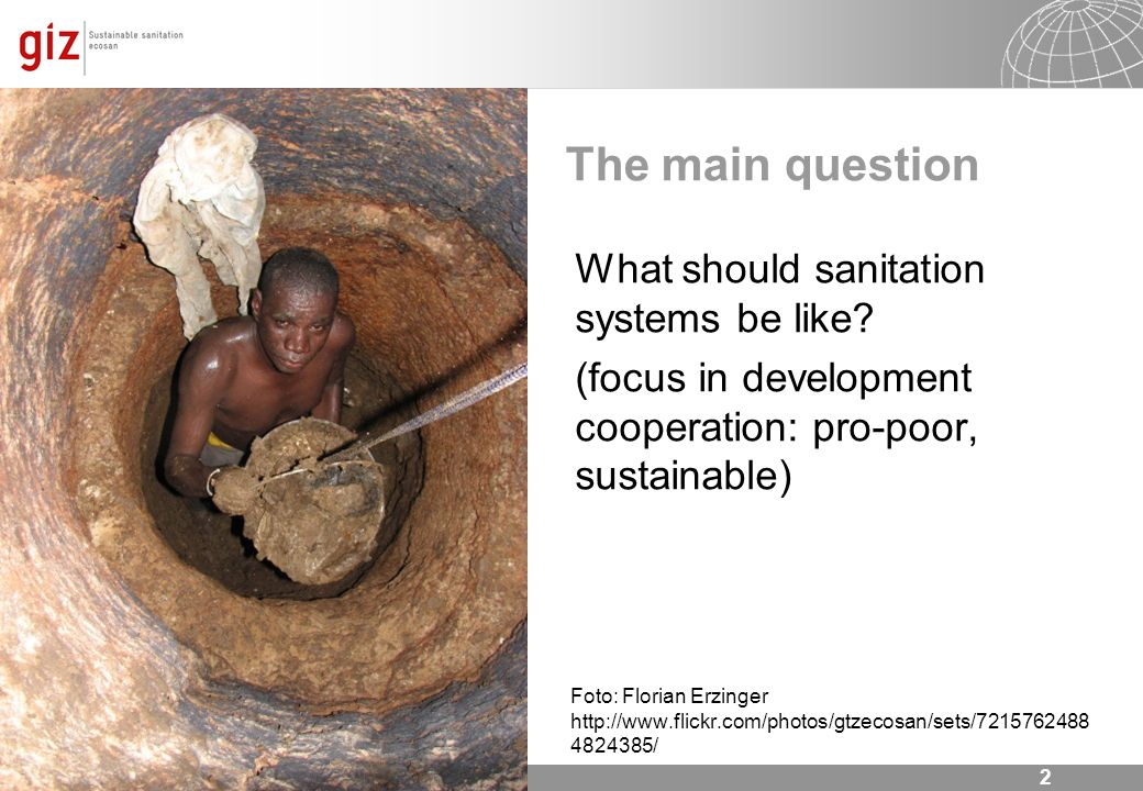 2 The main question What should sanitation systems be like? (focus in development cooperation: pro-poor, sustainable) Foto: Florian Erzinger http://ww