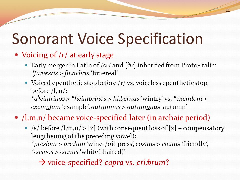 Sonorant Voice Specification Voicing of /r/ at early stage Early merger in Latin of /sr/ and [ðr] inherited from Proto-Italic: *fu ː nesris > fu ː neb