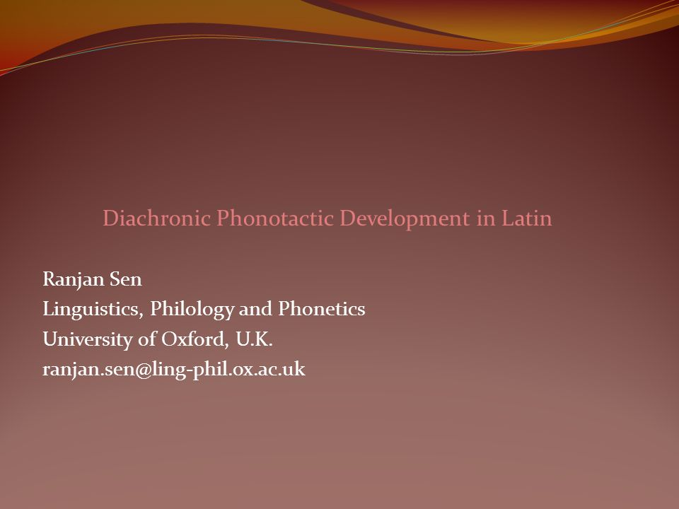 Diachronic Phonotactic Development in Latin Ranjan Sen Linguistics, Philology and Phonetics University of Oxford, U.K. ranjan.sen@ling-phil.ox.ac.uk