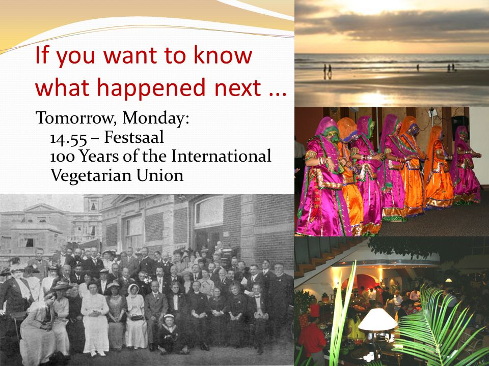 If you want to know what happened next... Tomorrow, Monday: 14.55 – Festsaal 100 Years of the International Vegetarian Union