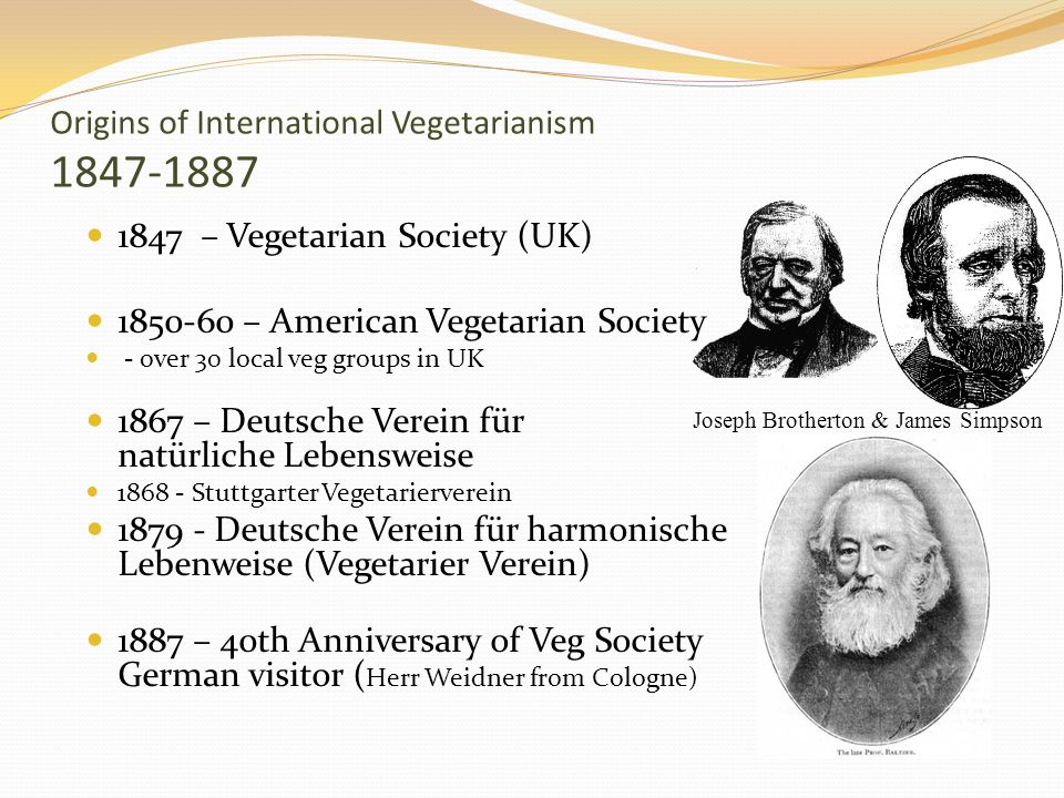 Origins of International Vegetarianism 1847-1887 1847 – Vegetarian Society (UK) 1850-60 – American Vegetarian Society - over 30 local veg groups in UK