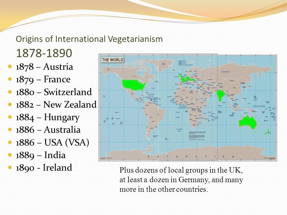 Origins of International Vegetarianism 1878-1890 1878 – Austria 1879 – France 1880 – Switzerland 1882 – New Zealand 1884 – Hungary 1886 – Australia 18