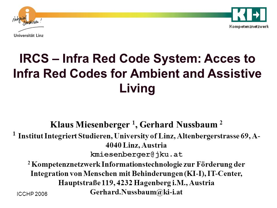 ICCHP 2006 IRCS – Infra Red Code System: Acces to Infra Red Codes for Ambient and Assistive Living Klaus Miesenberger 1, Gerhard Nussbaum 2 1 Institut