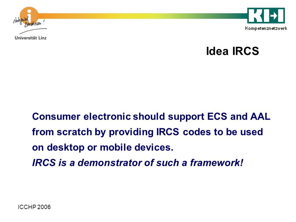 ICCHP 2006 Consumer electronic should support ECS and AAL from scratch by providing IRCS codes to be used on desktop or mobile devices. IRCS is a demo