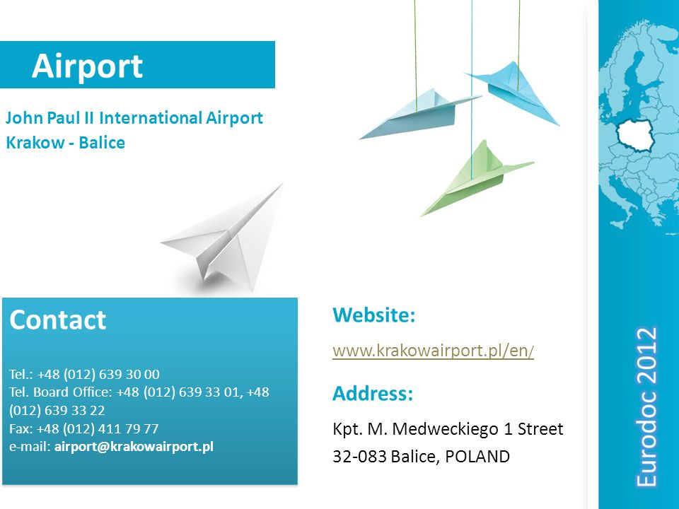 Airport John Paul II International Airport Krakow - Balice Contact Tel.: +48 (012) 639 30 00 Tel. Board Office: +48 (012) 639 33 01, +48 (012) 639 33