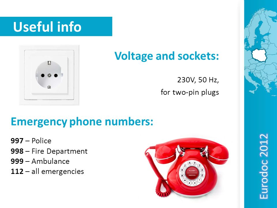 Useful info Voltage and sockets: 230V, 50 Hz, for two-pin plugs Emergency phone numbers: 997 – Police 998 – Fire Department 999 – Ambulance 112 – all
