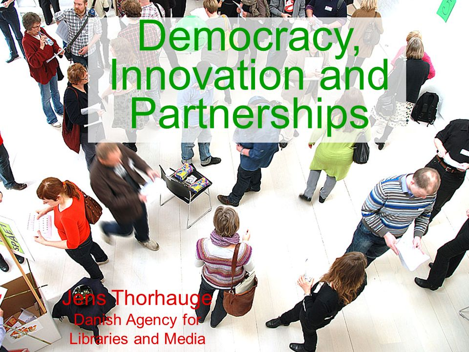 Democracy, Innovation and Partnerships Jens Thorhauge Danish Agency for Libraries and Media