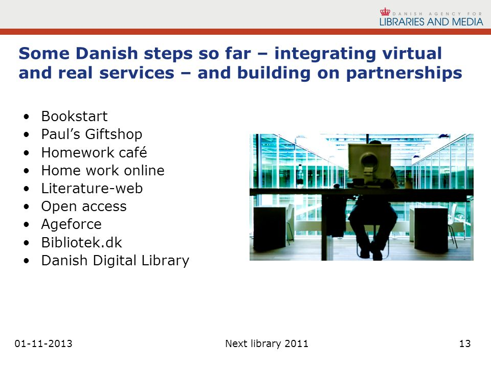01-11-2013Next library 201113 Some Danish steps so far – integrating virtual and real services – and building on partnerships Bookstart Pauls Giftshop Homework café Home work online Literature-web Open access Ageforce Bibliotek.dk Danish Digital Library
