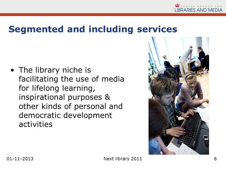 01-11-2013Next library 20116 Segmented and including services The library niche is facilitating the use of media for lifelong learning, inspirational purposes & other kinds of personal and democratic development activities