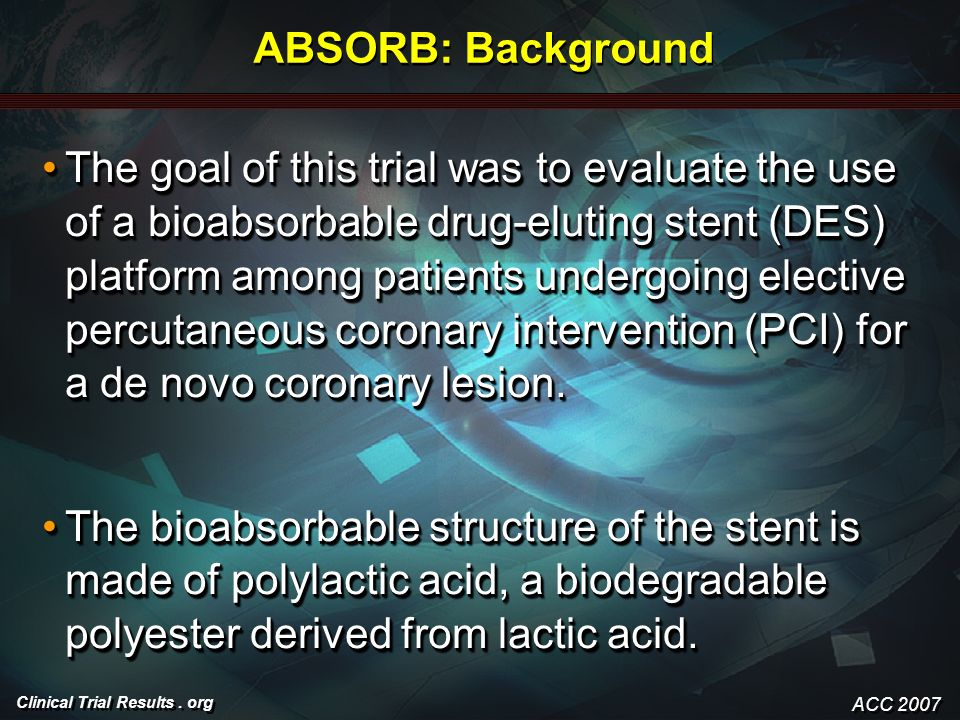 Clinical Trial Results. org ABSORB: Background The goal of this trial was to evaluate the use of a bioabsorbable drug-eluting stent (DES) platform amo