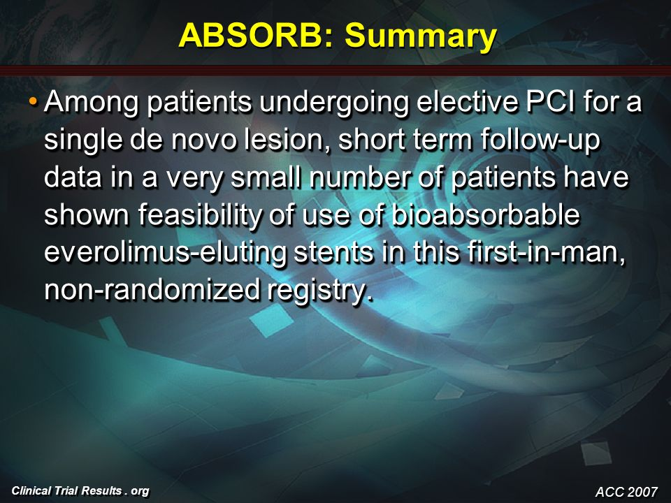 Clinical Trial Results. org ABSORB: Summary Among patients undergoing elective PCI for a single de novo lesion, short term follow-up data in a very sm