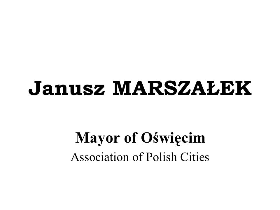 Janusz MARSZAŁEK Mayor of Oświęcim Association of Polish Cities