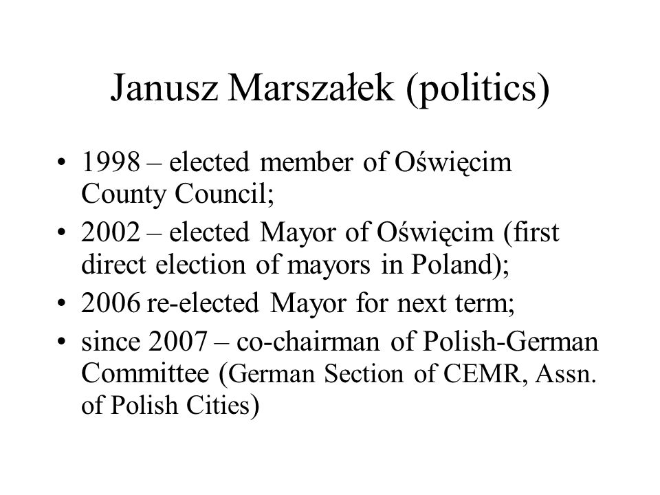 Janusz Marszałek (politics) 1998 – elected member of Oświęcim County Council; 2002 – elected Mayor of Oświęcim (first direct election of mayors in Poland); 2006 re-elected Mayor for next term; since 2007 – co-chairman of Polish-German Committee ( German Section of CEMR, Assn.