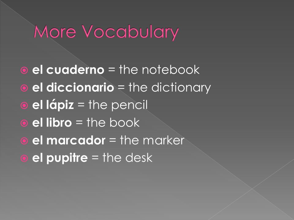 el cuaderno = the notebook el diccionario = the dictionary el lápiz = the pencil el libro = the book el marcador = the marker el pupitre = the desk