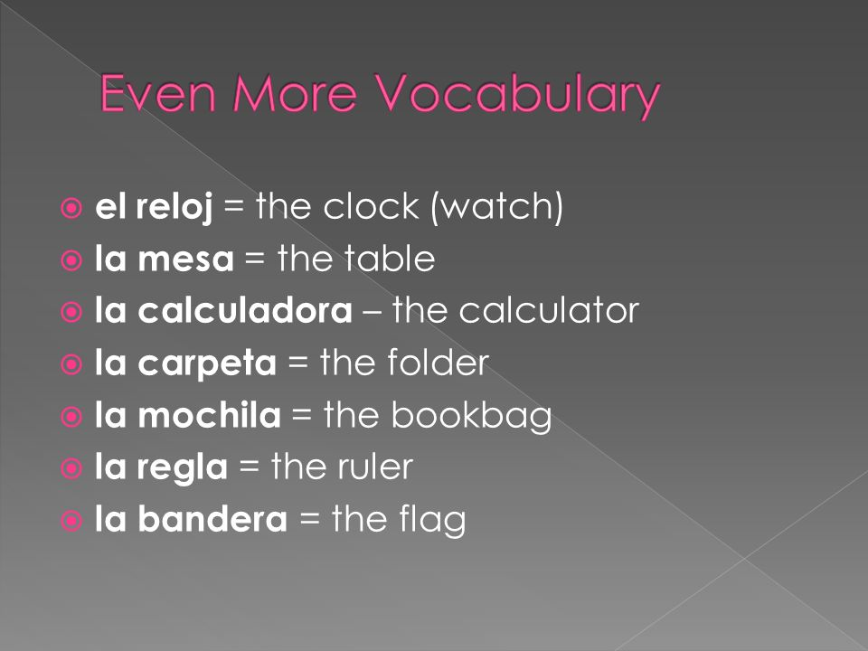 el reloj = the clock (watch) la mesa = the table la calculadora – the calculator la carpeta = the folder la mochila = the bookbag la regla = the ruler la bandera = the flag