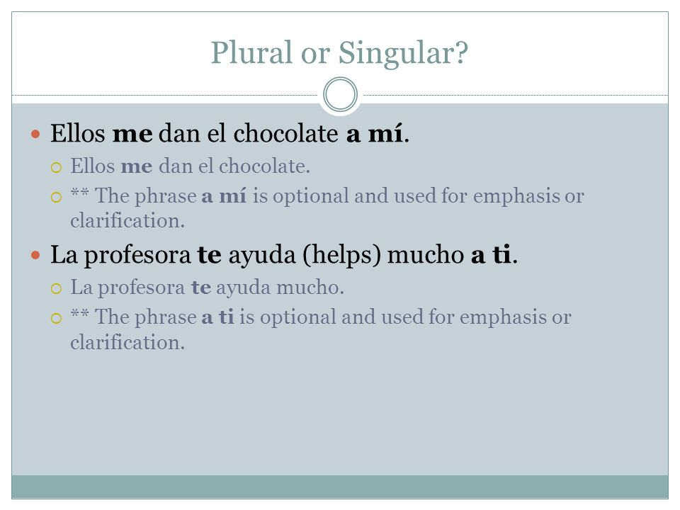 Plural or Singular? Ellos me dan el chocolate a mí. Ellos me dan el chocolate. ** The phrase a mí is optional and used for emphasis or clarification.
