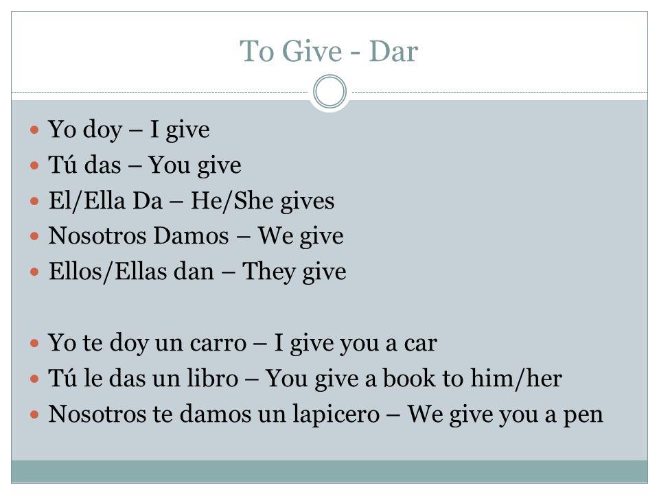 To Give - Dar Yo doy – I give Tú das – You give El/Ella Da – He/She gives Nosotros Damos – We give Ellos/Ellas dan – They give Yo te doy un carro – I