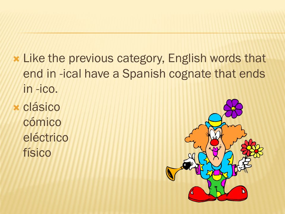 Like the previous category, English words that end in -ical have a Spanish cognate that ends in -ico. clásico cómico eléctrico físico