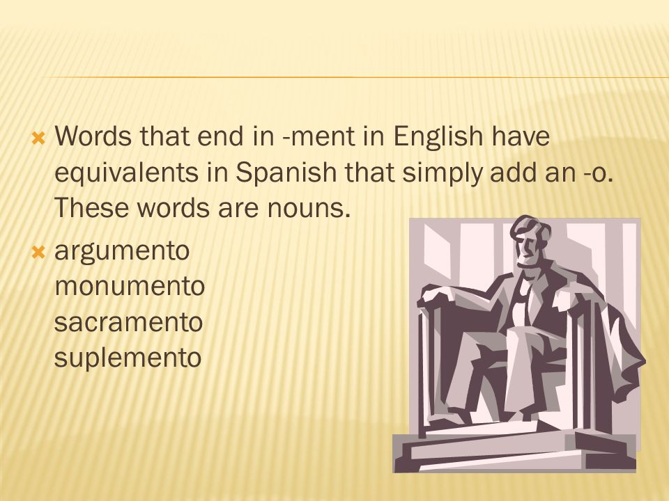 Words that end in -ment in English have equivalents in Spanish that simply add an -o. These words are nouns. argumento monumento sacramento suplemento