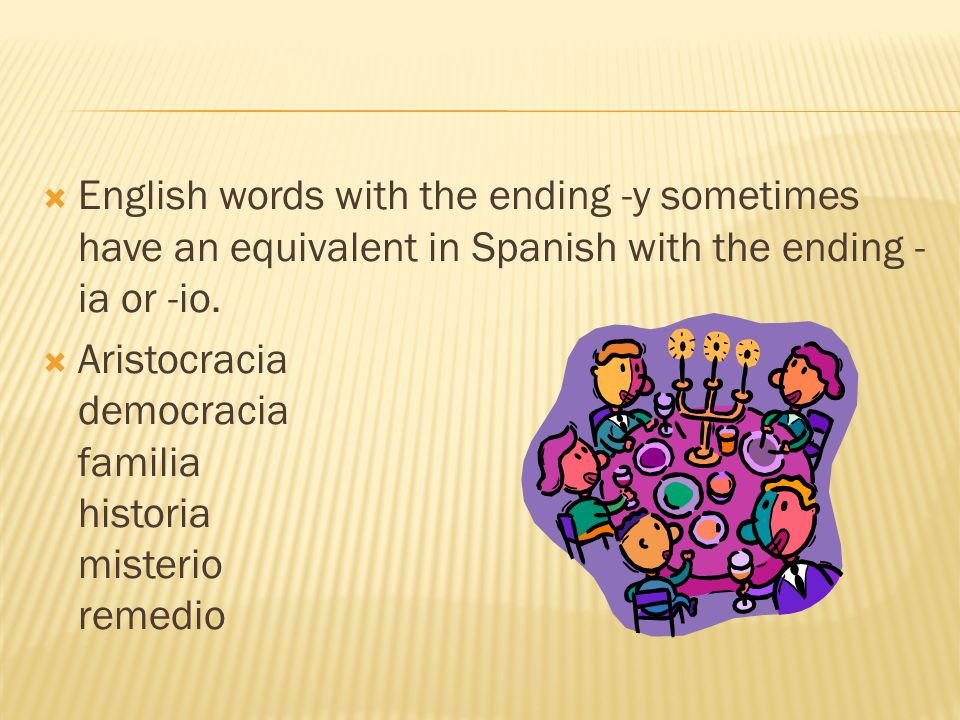 English words with the ending -y sometimes have an equivalent in Spanish with the ending - ia or -io. Aristocracia democracia familia historia misteri