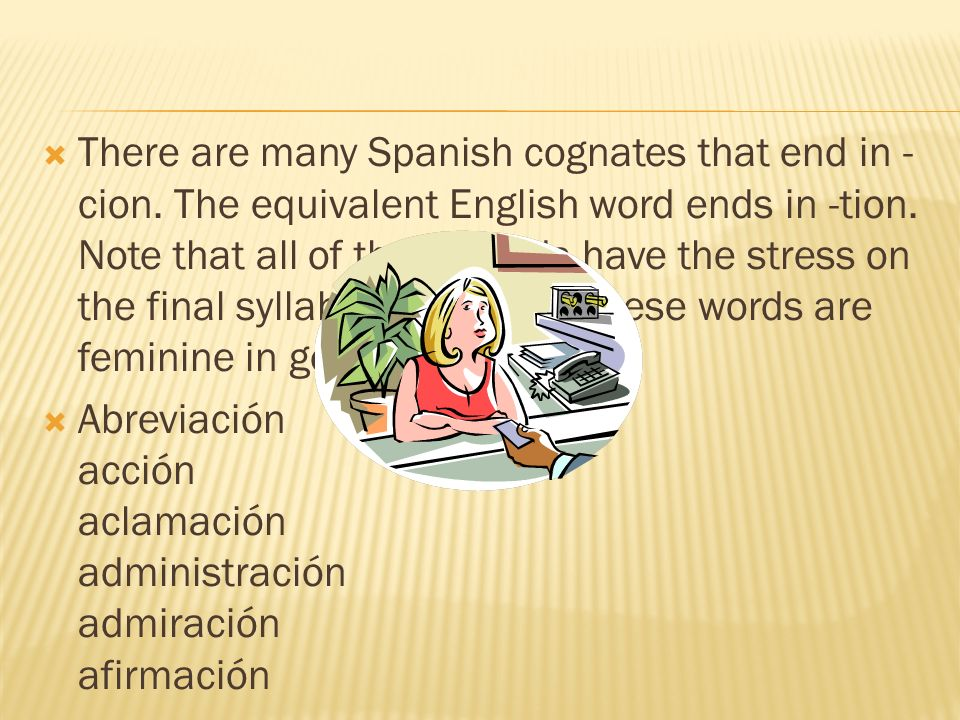 There are many Spanish cognates that end in - cion. The equivalent English word ends in -tion. Note that all of these words have the stress on the fin