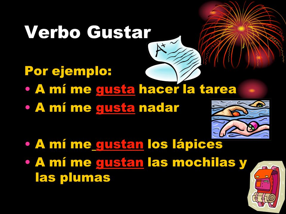 Verbo Gustar To say what I (yo) like, follow the following formula: To say you like 1 thing: A mi me gusta….. (Singular) To say you like more than one