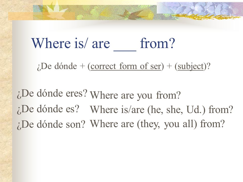 ¿Cómo se dice…? I am from You (informal) are from You (formal) are from She is from We are from They are from You all are from Soy de Eres de Es de So