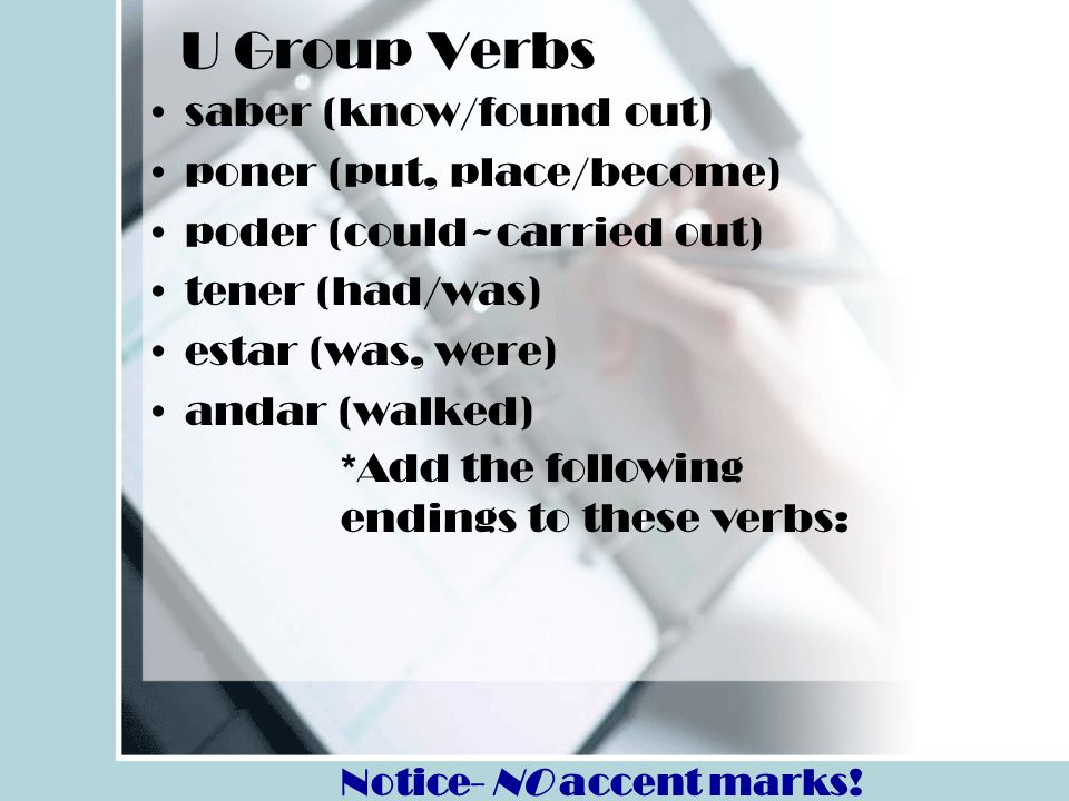 U Group Verbs saber (know/found out) poner (put, place/become) poder (could~carried out) tener (had/was) estar (was, were) andar (walked) *Add the fol