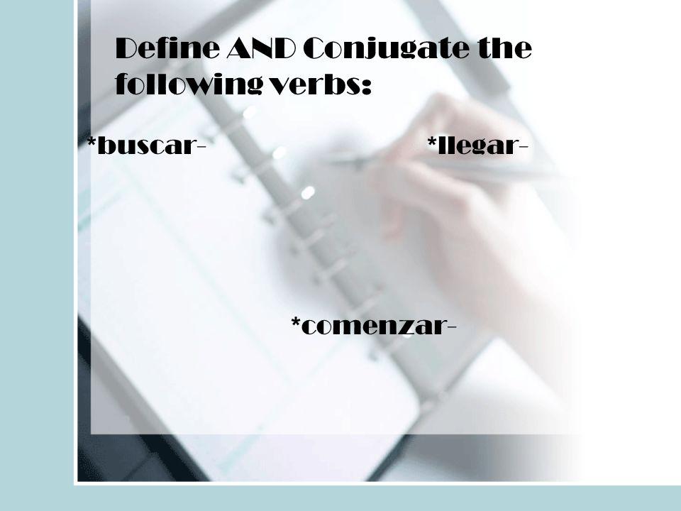 Define AND Conjugate the following verbs: *buscar-*llegar- *comenzar-