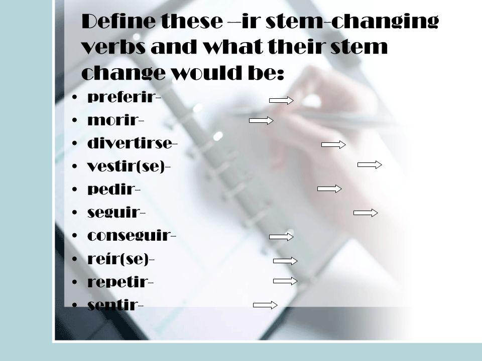 Define these –ir stem-changing verbs and what their stem change would be: preferir- morir- divertirse- vestir(se)- pedir- seguir- conseguir- reír(se)-