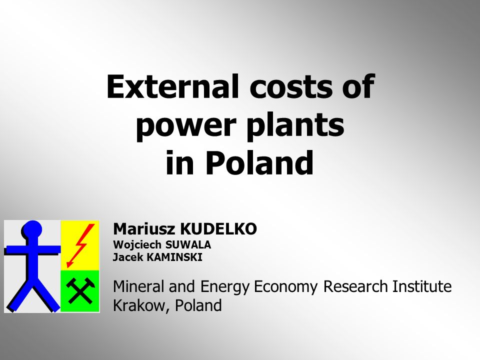 External costs of power plants in Poland Mariusz KUDELKO Wojciech SUWALA Jacek KAMINSKI Mineral and Energy Economy Research Institute Krakow, Poland