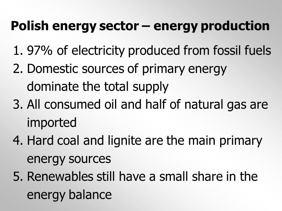 Polish energy sector – energy production 1.97% of electricity produced from fossil fuels 2.Domestic sources of primary energy dominate the total suppl