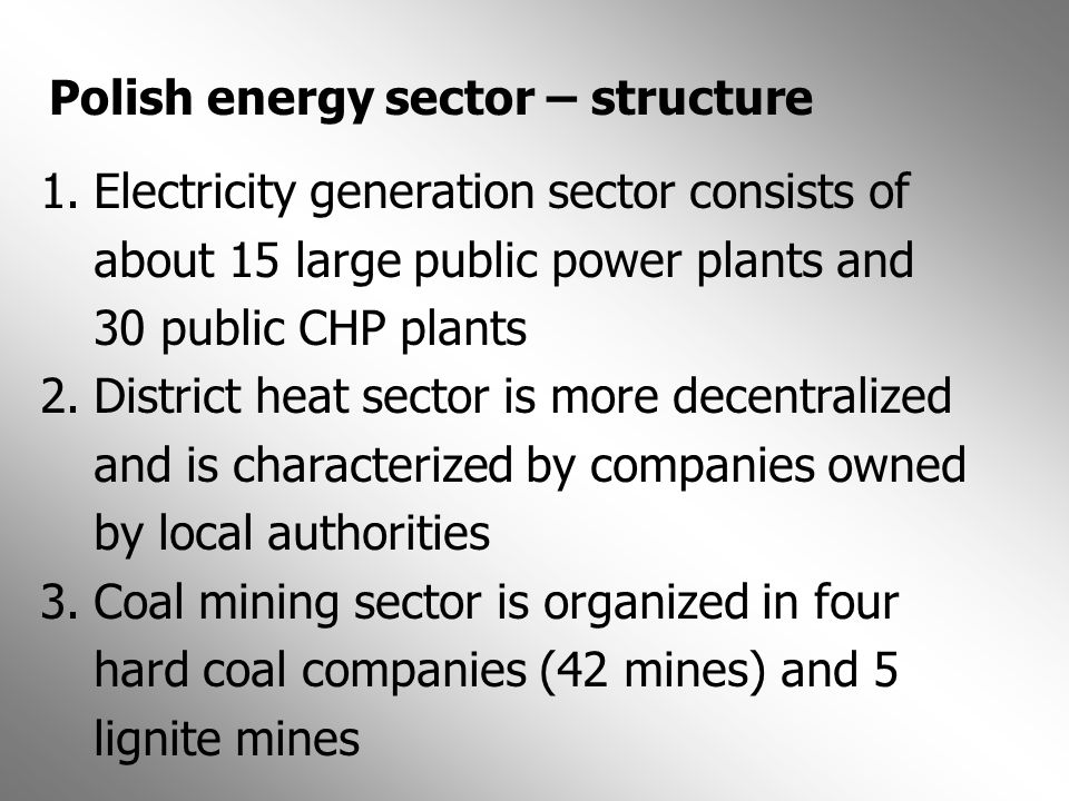 Polish energy sector – structure 1.Electricity generation sector consists of about 15 large public power plants and 30 public CHP plants 2.District he