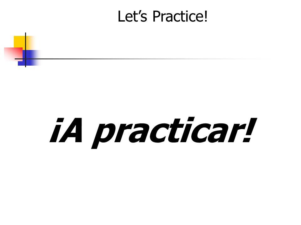 Lets Practice! ¡A practicar!