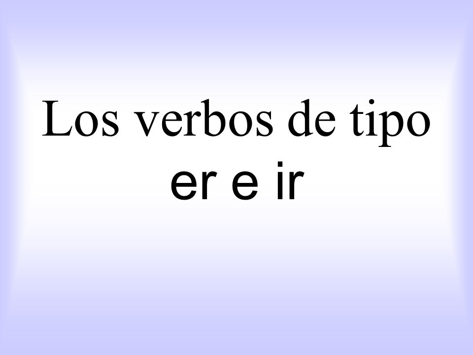 Los verbos de tipo er e ir