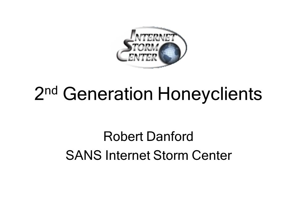 2 nd Generation Honeyclients Robert Danford SANS Internet Storm Center