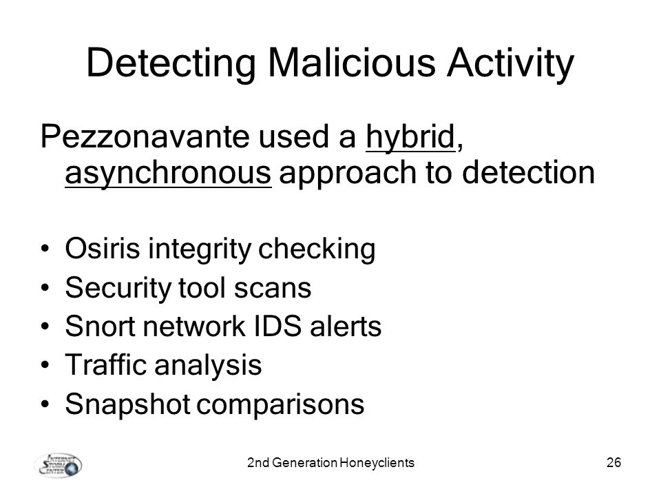2nd Generation Honeyclients26 Detecting Malicious Activity Pezzonavante used a hybrid, asynchronous approach to detection Osiris integrity checking Security tool scans Snort network IDS alerts Traffic analysis Snapshot comparisons