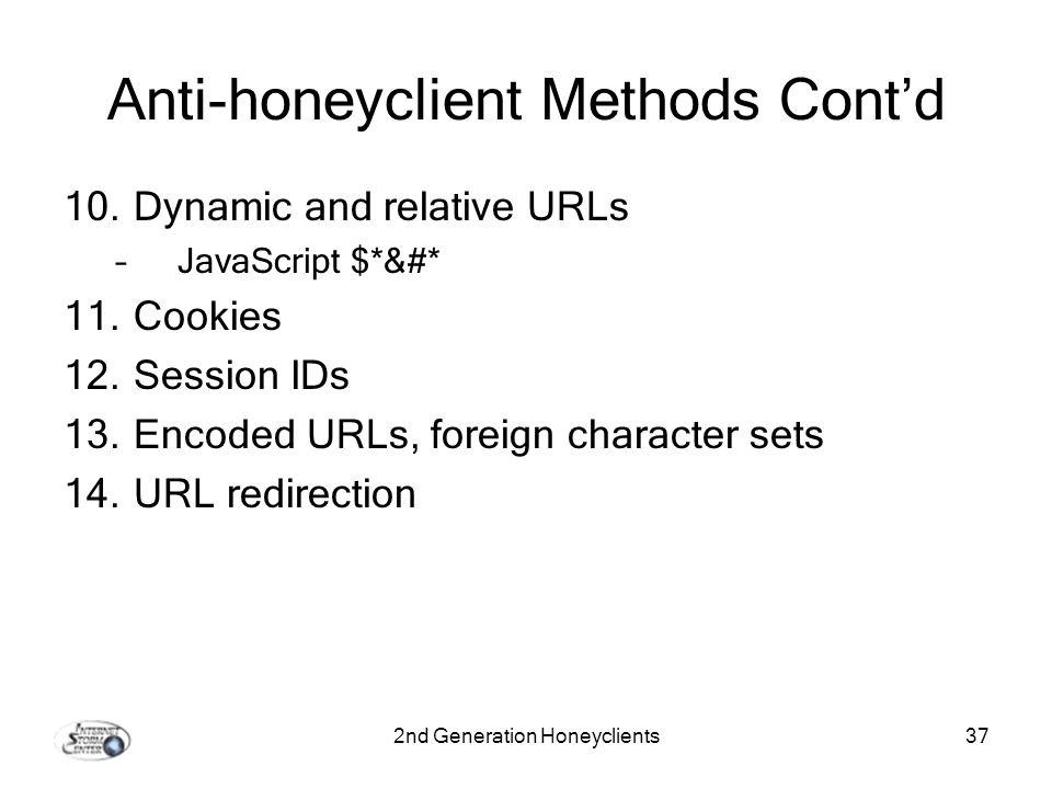 2nd Generation Honeyclients37 Anti-honeyclient Methods Contd 10.Dynamic and relative URLs –JavaScript $*&#* 11.Cookies 12.Session IDs 13.Encoded URLs, foreign character sets 14.URL redirection