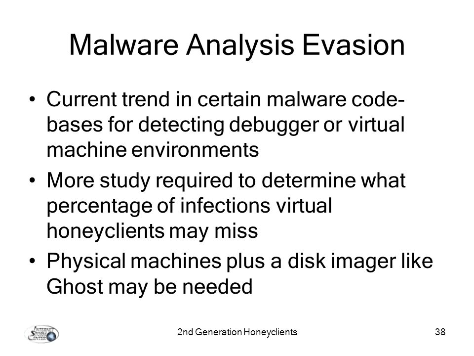 2nd Generation Honeyclients38 Malware Analysis Evasion Current trend in certain malware code- bases for detecting debugger or virtual machine environments More study required to determine what percentage of infections virtual honeyclients may miss Physical machines plus a disk imager like Ghost may be needed