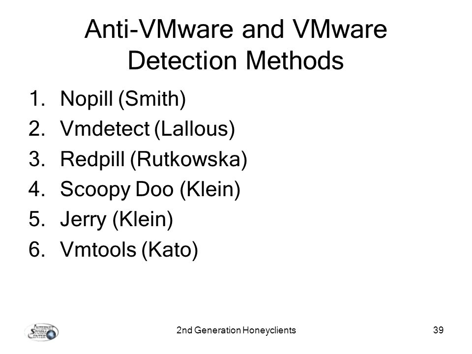 2nd Generation Honeyclients39 Anti-VMware and VMware Detection Methods 1.Nopill (Smith) 2.Vmdetect (Lallous) 3.Redpill (Rutkowska) 4.Scoopy Doo (Klein) 5.Jerry (Klein) 6.Vmtools (Kato)