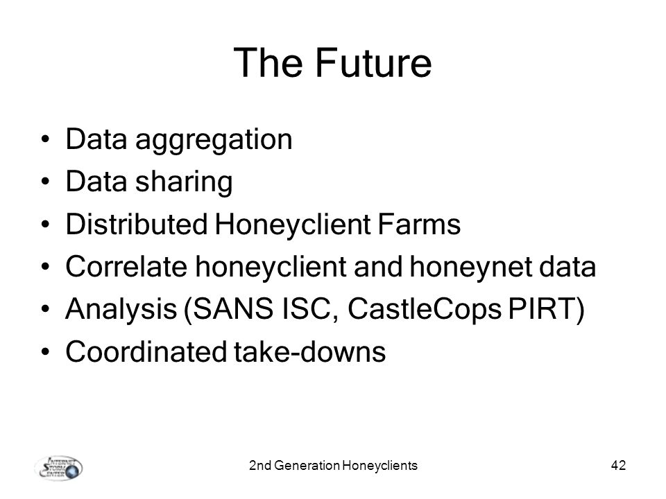 2nd Generation Honeyclients42 The Future Data aggregation Data sharing Distributed Honeyclient Farms Correlate honeyclient and honeynet data Analysis (SANS ISC, CastleCops PIRT) Coordinated take-downs