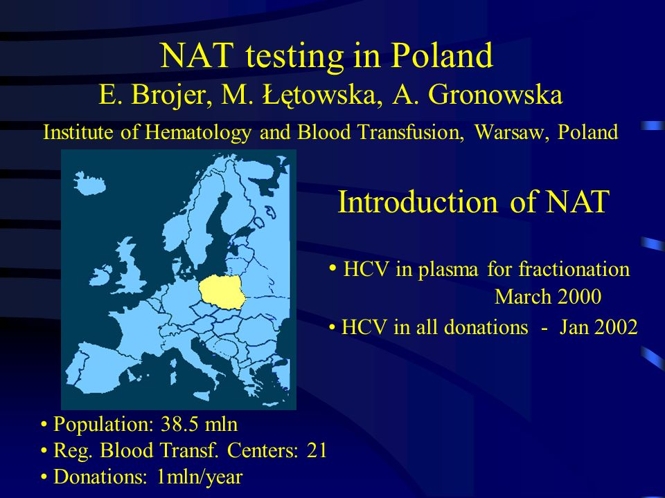 NAT testing in Poland E. Brojer, M. Łętowska, A. Gronowska Institute of Hematology and Blood Transfusion, Warsaw, Poland Population: 38.5 mln Reg. Blo