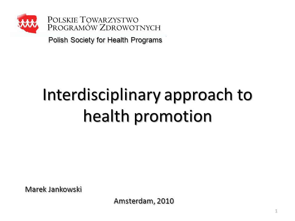 Interdisciplinary approach to health promotion Marek Jankowski Amsterdam, 2010 Polish Society for Health Programs 1