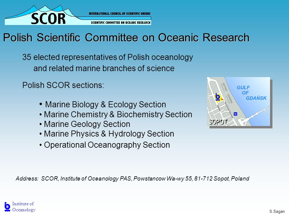 Institute of Oceanology S.Sagan Polish Scientific Committee on Oceanic Research Marine Biology & Ecology Section Marine Chemistry & Biochemistry Section Marine Geology Section Marine Physics & Hydrology Section Operational Oceanography Section 35 elected representatives of Polish oceanology and related marine branches of science Polish SCOR sections: Address: SCOR, Institute of Oceanology PAS, Powstancow Wa-wy 55, Sopot, Poland
