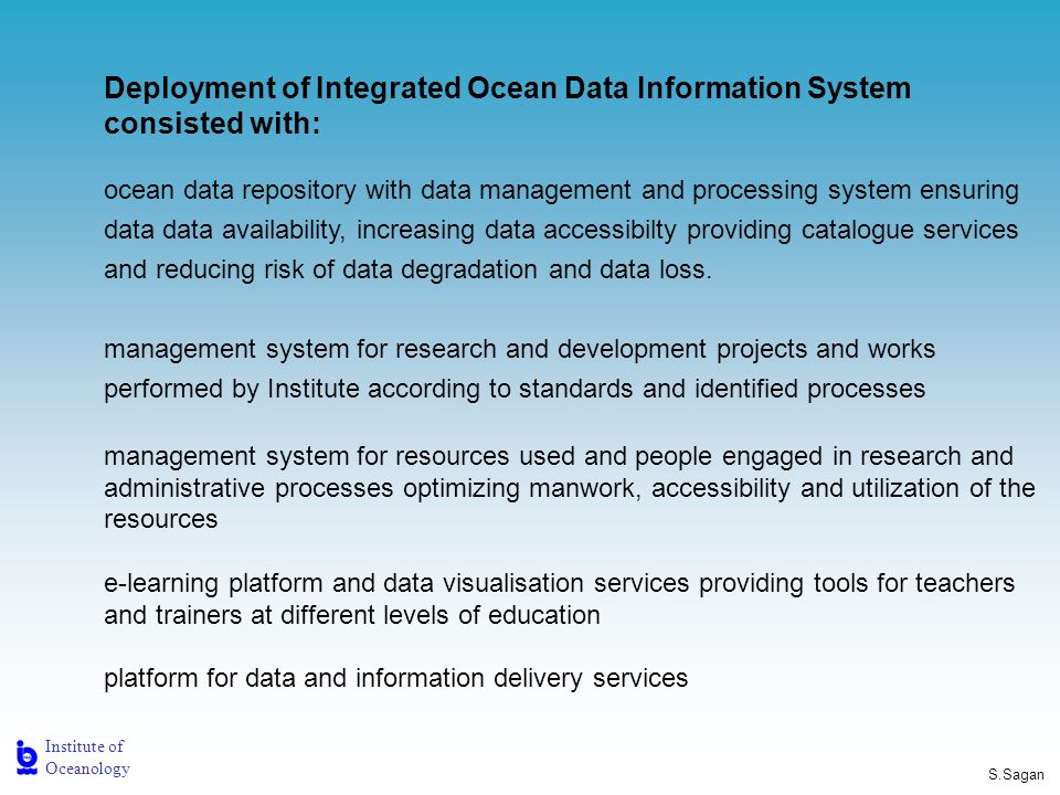 Institute of Oceanology S.Sagan Deployment of Integrated Ocean Data Information System consisted with: ocean data repository with data management and processing system ensuring data data availability, increasing data accessibilty providing catalogue services and reducing risk of data degradation and data loss.