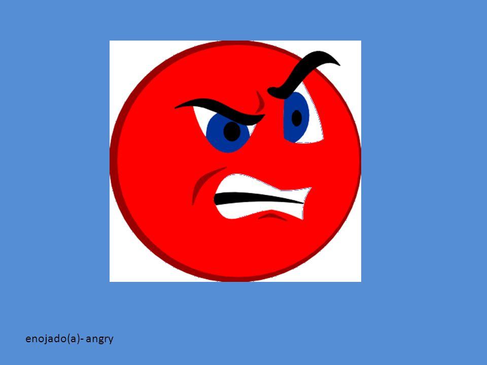 enojado(a)- angry
